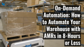 On-Demand Automation: How to Automate Your Warehouse w/AMRs in 8 Hours or Less